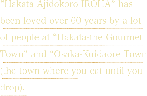 """Hakata Ajidokoro IROHA"" has been loved over 60 years by a lot of people at ""Hakata-the Gourmet Town"" and ""Osaka-Kuidaore Town (the town where you eat until you drop)."